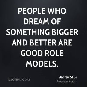 People who dream of something bigger and better are good role models.