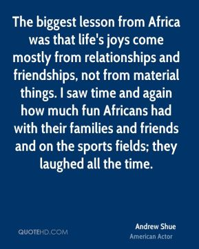 Andrew Shue - The biggest lesson from Africa was that life's joys come mostly from relationships and friendships, not from material things. I saw time and again how much fun Africans had with their families and friends and on the sports fields; they laughed all the time.