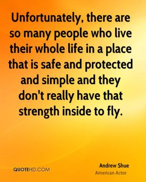 Unfortunately, there are so many people who live their whole life in a place that is safe and protected and simple and they don't really have that strength inside to fly.