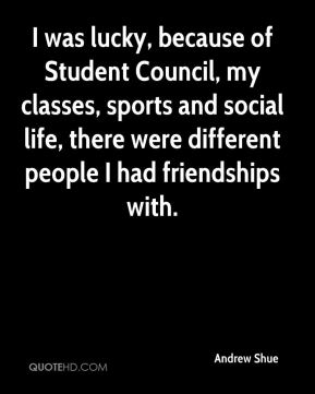 Andrew Shue - I was lucky, because of Student Council, my classes, sports and social life, there were different people I had friendships with.