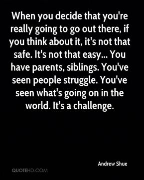 Andrew Shue - When you decide that you're really going to go out there, if you think about it, it's not that safe. It's not that easy... You have parents, siblings. You've seen people struggle. You've seen what's going on in the world. It's a challenge.