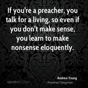 Andrew Young - If you're a preacher, you talk for a living, so even if you don't make sense, you learn to make nonsense eloquently.