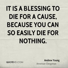 It is a blessing to die for a cause, because you can so easily die for nothing.