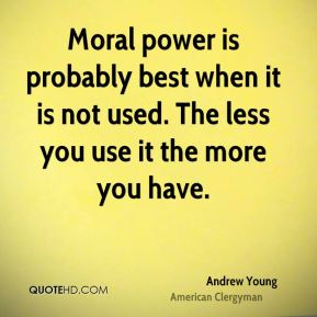 Andrew Young - Moral power is probably best when it is not used. The less you use it the more you have.