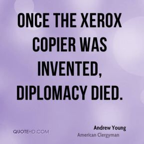 Andrew Young - Once the Xerox copier was invented, diplomacy died.