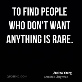 To find people who don't want anything is rare.