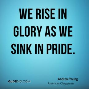 We rise in glory as we sink in pride.