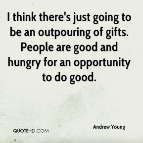 I think there's just going to be an outpouring of gifts. People are good and hungry for an opportunity to do good.