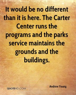 Andrew Young - It would be no different than it is here. The Carter Center runs the programs and the parks service maintains the grounds and the buildings.