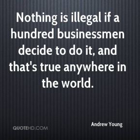 Nothing is illegal if a hundred businessmen decide to do it, and that's true anywhere in the world.