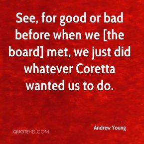 See, for good or bad before when we [the board] met, we just did whatever Coretta wanted us to do.