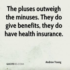 The pluses outweigh the minuses. They do give benefits, they do have health insurance.