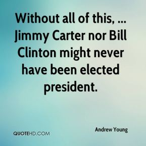 Without all of this, ... Jimmy Carter nor Bill Clinton might never have been elected president.
