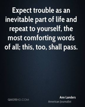 Expect trouble as an inevitable part of life and repeat to yourself, the most comforting words of all; this, too, shall pass.