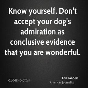 Know yourself. Don't accept your dog's admiration as conclusive evidence that you are wonderful.