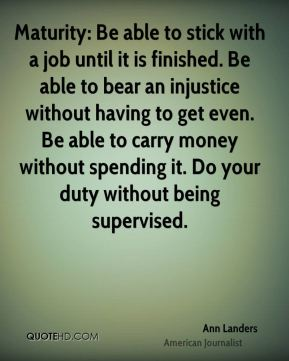 Maturity: Be able to stick with a job until it is finished. Be able to bear an injustice without having to get even. Be able to carry money without spending it. Do your duty without being supervised.