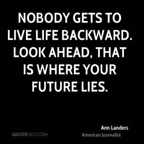 Nobody gets to live life backward. Look ahead, that is where your future lies.