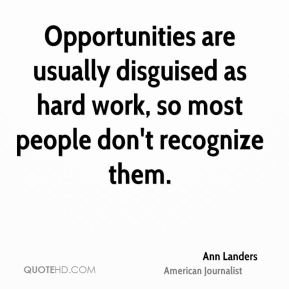 Opportunities are usually disguised as hard work, so most people don't recognize them.