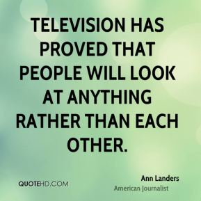 Television has proved that people will look at anything rather than each other.