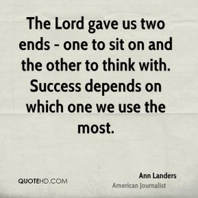 The Lord gave us two ends - one to sit on and the other to think with. Success depends on which one we use the most.
