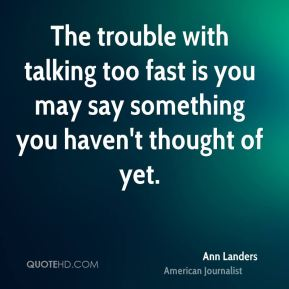 Ann Landers - The trouble with talking too fast is you may say something you haven't thought of yet.