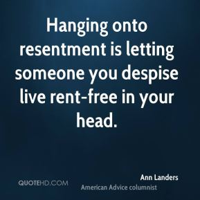 Hanging onto resentment is letting someone you despise live rent-free in your head.