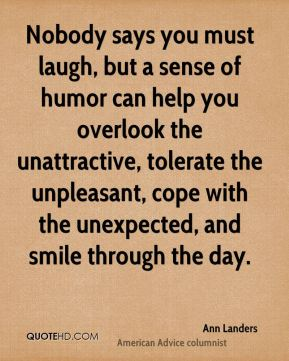 Ann Landers - Nobody says you must laugh, but a sense of humor can help you overlook the unattractive, tolerate the unpleasant, cope with the unexpected, and smile through the day.