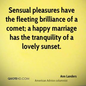 Sensual pleasures have the fleeting brilliance of a comet; a happy marriage has the tranquility of a lovely sunset.