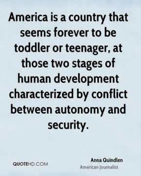 Anna Quindlen - America is a country that seems forever to be toddler or teenager, at those two stages of human development characterized by conflict between autonomy and security.
