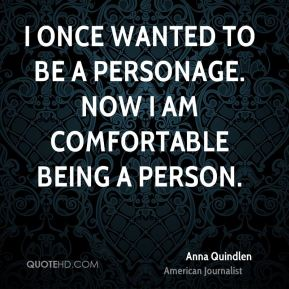 I once wanted to be a personage. Now I am comfortable being a person.