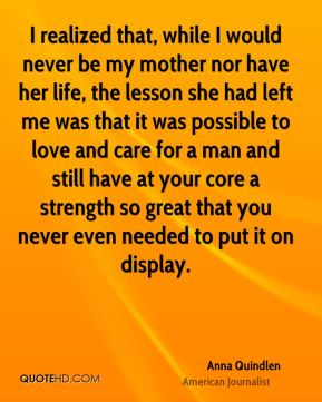 Anna Quindlen - I realized that, while I would never be my mother nor have her life, the lesson she had left me was that it was possible to love and care for a man and still have at your core a strength so great that you never even needed to put it on display.