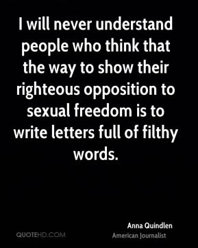 Anna Quindlen - I will never understand people who think that the way to show their righteous opposition to sexual freedom is to write letters full of filthy words.