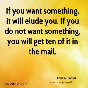 If you want something, it will elude you. If you do not want something, you will get ten of it in the mail.