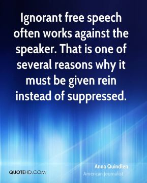 Ignorant free speech often works against the speaker. That is one of several reasons why it must be given rein instead of suppressed.