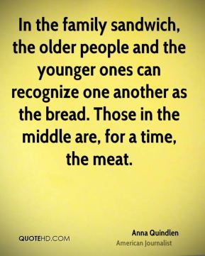 Anna Quindlen - In the family sandwich, the older people and the younger ones can recognize one another as the bread. Those in the middle are, for a time, the meat.