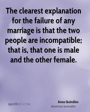 The clearest explanation for the failure of any marriage is that the two people are incompatible; that is, that one is male and the other female.