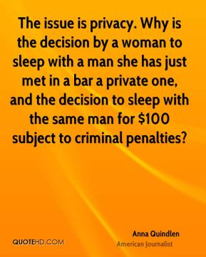 Anna Quindlen - The issue is privacy. Why is the decision by a woman to sleep with a man she has just met in a bar a private one, and the decision to sleep with the same man for $100 subject to criminal penalties?