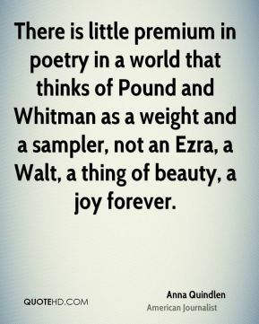 There is little premium in poetry in a world that thinks of Pound and Whitman as a weight and a sampler, not an Ezra, a Walt, a thing of beauty, a joy forever.