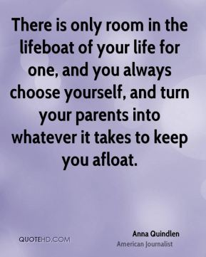 There is only room in the lifeboat of your life for one, and you always choose yourself, and turn your parents into whatever it takes to keep you afloat.