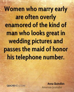Women who marry early are often overly enamored of the kind of man who looks great in wedding pictures and passes the maid of honor his telephone number.