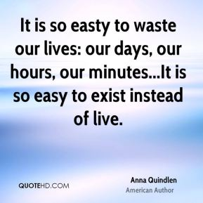 It is so easty to waste our lives: our days, our hours, our minutes...It is so easy to exist instead of live.