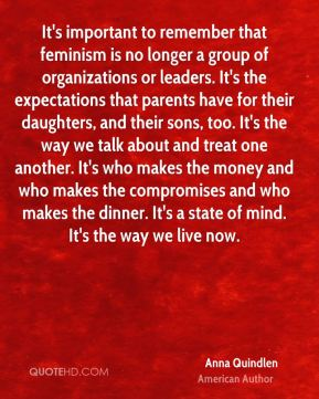 It's important to remember that feminism is no longer a group of organizations or leaders. It's the expectations that parents have for their daughters, and their sons, too. It's the way we talk about and treat one another. It's who makes the money and who makes the compromises and who makes the dinner. It's a state of mind. It's the way we live now.