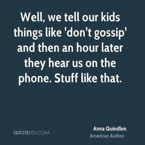 Well, we tell our kids things like 'don't gossip' and then an hour later they hear us on the phone. Stuff like that.