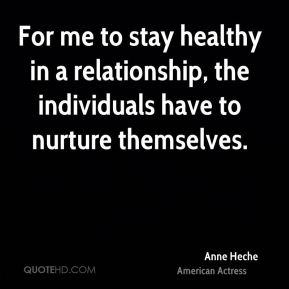 Anne Heche - For me to stay healthy in a relationship, the individuals have to nurture themselves.