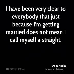 Anne Heche - I have been very clear to everybody that just because I'm getting married does not mean I call myself a straight.