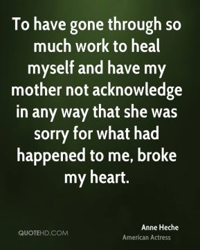 Anne Heche - To have gone through so much work to heal myself and have my mother not acknowledge in any way that she was sorry for what had happened to me, broke my heart.