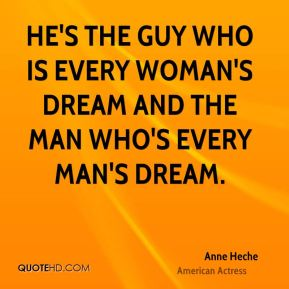 Anne Heche - He's the guy who is every woman's dream and the man who's every man's dream.