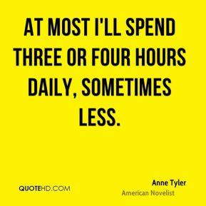 At most I'll spend three or four hours daily, sometimes less.