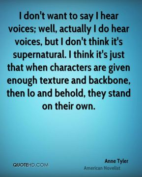 Anne Tyler - I don't want to say I hear voices; well, actually I do hear voices, but I don't think it's supernatural. I think it's just that when characters are given enough texture and backbone, then lo and behold, they stand on their own.