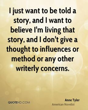 I just want to be told a story, and I want to believe I'm living that story, and I don't give a thought to influences or method or any other writerly concerns.